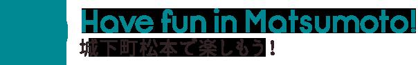 Have fun in Matsumoto! 城下町松本で楽しもう!